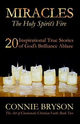 MIRACLES – The Holy Spirit's Fire: 20 Inspirational True Stories of God's Brilliance Ablaze (The Art of Charismatic Christian Faith)