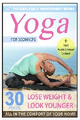 Yoga For Beginners: 30 Simple Yoga Poses To Look Younger, Lose Weight & Feel Great – All In The Comfort Of Your Home (Simple Self Improvement Series – Yoga Edition Book 1)