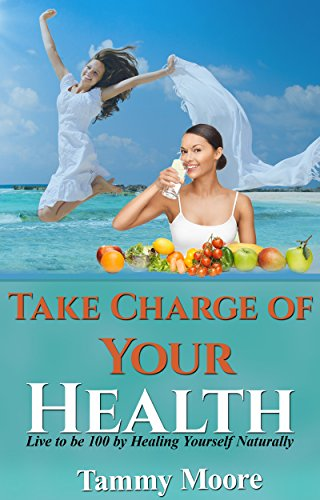 Take Charge of Your Health – Live to be 100 by Healing Yourself Naturally
