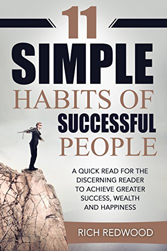 11 SIMPLE HABITS OF SUCCESSFUL PEOPLE: A QUICK READ FOR THE DISCERNING READER TO ACHIEVE GREATER SUCCESS, WEALTH AND HAPPINESS (SUCCESS, MONEY, HAPPINESS)
