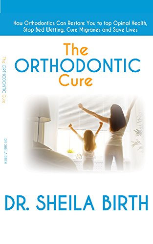 The Orthodontic Cure: How Orthodontics can Restore you to Optimal Health, Stop Bed Wetting, Cure Migraines and Save Lives