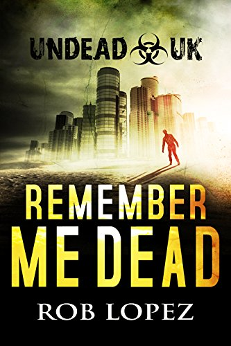 Remember Me Dead: UNDEAD UK: A Zombie Apocalypse Thriller