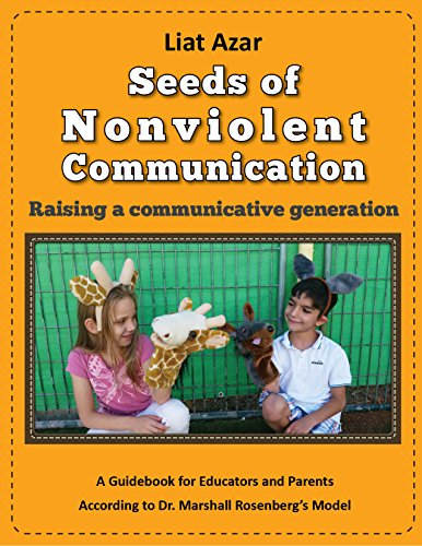 Seeds of Nonviolent Communication – Raising a communicative generation: A Guidebook for Educators and Parents According to Dr. Marshall Rosenberg's Model